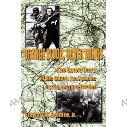 Orange Blood, Silver Wings, The Untold Story of the Dutch Resistance During Market-Garden by Stewart W., Jr. Bentley, 9781425957841.