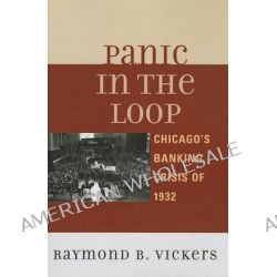 Panic in the Loop, Chicago's Banking Crisis of 1932 by Raymond B. Vickers, 9780739166413.