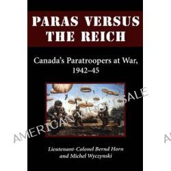 Paras Versus the Reich, Canada's Paratroopers at War, 1942-1945 by Colonel Bernd Horn, 9781550024708.
