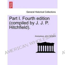 Part I. Fourth Edition (Compiled by J. J. P. Hitchfield). by Anonymous, 9781241131104.