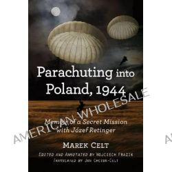 Parachuting into Poland, 1944, Memoir of a Secret Mission with Jozef Retinger by Marek Celt, 9780786474608.