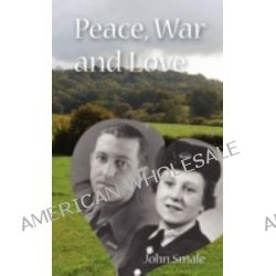 Peace, War and Love, A Tale of Growing Up, Going to War and Finding Peace in Love by John Smale, 9780955073687.