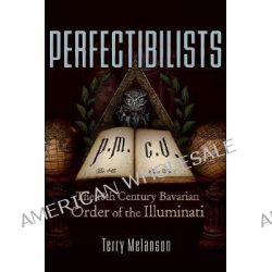 Perfectibilists, The 18th Century Bavarian Order of the Illuminati by Terry Melanson, 9780977795383.