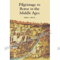 Pilgrimage to Rome in the Middle Ages, Continuity and Change by Debra J. Birch, 9780851157719.
