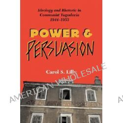 Power and Persuasion, Ideology and Rhetoric in Communist Yugoslavia, 1944-1953 by Carol S Lilly, 9780813338255.