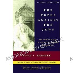 Popes against the Jews, the, The Vatican's Role in the Rise of Modern Anti-Semitism by David I. Kertzer, 9780375706059.
