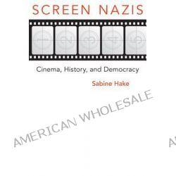 Screen Nazis, Cinema, History, and Democracy by Sabine Hake, 9780299287146.