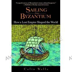 Sailing from Byzantium, How a Lost Empire Shaped the World by Colin Wells, 9780553382730.