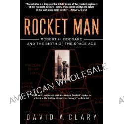 Rocket Man, Robert H. Goddard and the Birth of the Space Age by David Clary, 9780786887057.