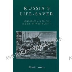 Russia's Life-Saver, Lend-lease Aid to the U.S.S.R. in World War II by Albert L. Weeks, 9780739145630.