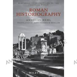 Roman Historiography, An Introduction to its Basic Aspects and Development by Andreas Mehl, 9781118785133.