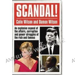 Scandal!, An Explosive Expose of the Affairs, Corruption and Power Struggles of the Rich and Famous by Colin Wilson, 9780753512210.