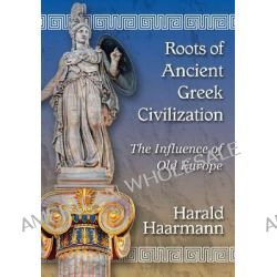 Roots of Ancient Greek Civilization, The Influence of Old Europe by Harald Haarmann, 9780786478279.