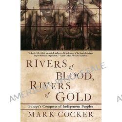 Rivers of Blood, Rivers of Gold, Europe's Conquest of Indigenous Peoples by Mark Cocker, 9780802138019.