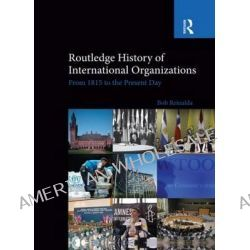 Routledge History of International Organizations, From 1815 to the Present Day by Bob Reinalda, 9780415850445.