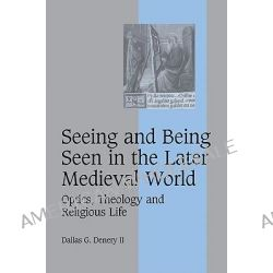 Seeing and Being Seen in the Later Medieval World, Optics, Theology and Religious Life by Dallas G. Denery, 9780521108935.