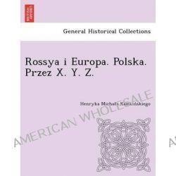Rossya I Europa. Polska. Przez X. Y. Z. [I.E. Kamien Skiego.] by Henryka Micha Kamien Skiego, 9781249021728.
