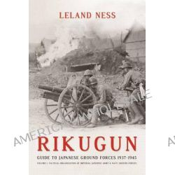 Rikugun, Guide to Japanese Ground Forces 1937-1945: Tactical Organization of Imperial Japanese Army & Navy Ground Forces v. 1 by Leland S. Ness, 9781909982000.