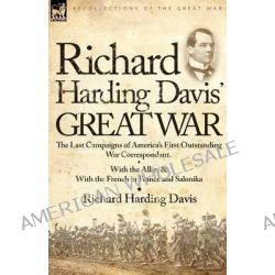 Richard Harding Davis' Great War, The Last Campaigns of America's First Outstanding War Correspondent-With the Allies & with the French in France and Salonika by Richard Harding Davis, 978