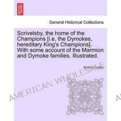 Scrivelsby, the Home of the Champions [I.E. the Dymokes, Hereditary King's Champions]. with Some Account of the Marmion and Dymoke Families. Illustrated. by Samuel Lodge, 9781241142414.