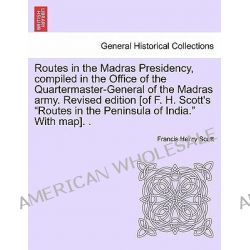 Routes in the Madras Presidency, Compiled in the Office of the Quartermaster-General of the Madras Army. Revised Edition