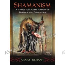Shamanism, A Cross-Cultural Study of Beliefs and Practices by Gary Edson, 9780786495474.