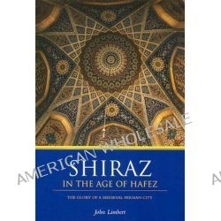 Shiraz in the Age of Hafez, The Glory of a Medieval Persian City by John W. Limbert, 9780295983912.