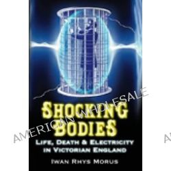 Shocking Bodies, Life, Death and Electricity in Victorian England by Iwan Rhys Morus, 9780752458007.