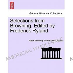 Selections from Browning. Edited by Frederick Ryland by Robert Browning, 9781241370701.