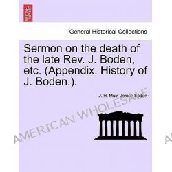 Sermon on the Death of the Late REV. J. Boden, Etc. (Appendix. History of J. Boden.). by J H Muir, 9781241057572.