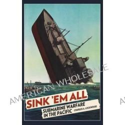 Sink 'em All, Submarine Warfare in the Pacific by Charles a Lockwood, 9781496026903.
