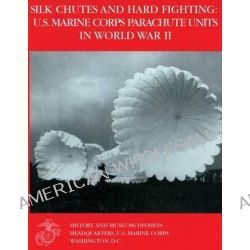 Silk Chutes and Hard Fighting, U.S. Marine Corps Parachute Units in World War II by U S Marine Corps Reserve Lieu Hoffman, 9781481242158.