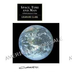 Space, Time and Man, A Prehistorian's View by Grahame Clark, 9780521467629.