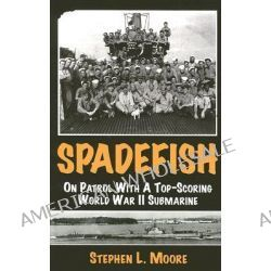 Spadefish, On Patrol with a Top-Scoring WWII Submarine by Stephen L Moore, 9781933177076.