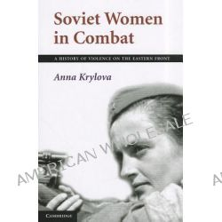 Soviet Women in Combat, A History of Violence on the Eastern Front by Anna Krylova, 9781107699403.