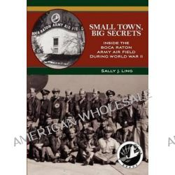 Small Town, Big Secrets, Inside the Boca Raton Army Air Field During World War II by Sally J Ling, 9781475251944.