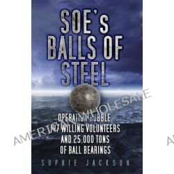 SOE's Balls of Steel, Operation Rubble, 147 Willing Volunteers and 25,000 Tons of Ball Bearings by Sophie Jackson, 9780752487564.