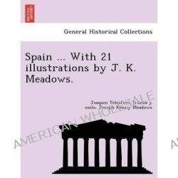 Spain ... with 21 Illustrations by J. K. Meadows. by Joaquin Telesforo de Trueba y Cosio, 9781249025580.
