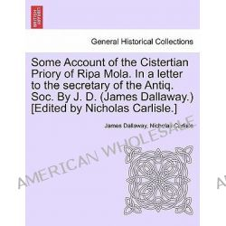 Some Account of the Cistertian Priory of Ripa Mola. in a Letter to the Secretary of the Antiq. Soc. by J. D. (James Dallaway.) [Edited by Nicholas Carlisle.] by James Dallaway, 97812413091