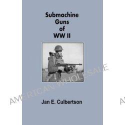 Submachine Guns of WWII by MR Jan E Culbertson, 9781497502383.