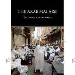 The Arab Malaise. Werner Daum by Werner Daum, 9780863564239.