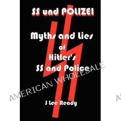 SS Und Polizei, Myths and Lies of Hitler's SS and Police by J Lee Ready, 9781466453562.
