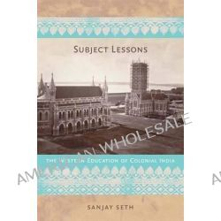 Subject Lessons, The Western Education of Colonial India by Sanjay Seth, 9780822341055.