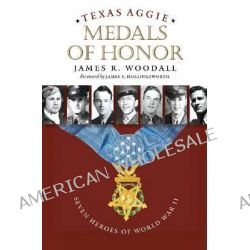 Texas Aggie Medals of Honor, Seven Heroes of World War II by James R. Woodall, 9781623490454.