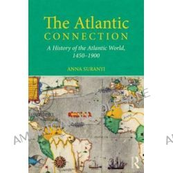 The Atlantic Connection, A History of the Atlantic World, 1450-1900 by Anna Suranyi, 9780415639866.
