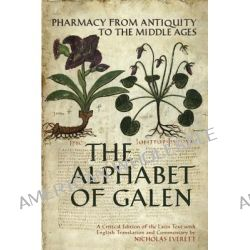 The Alphabet of Galen, Pharmacy from Antiquity to the Middle Ages by Nicholas Everett, 9780802095503.