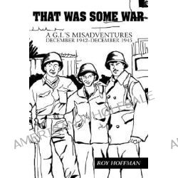 That Was Some War, A G.I.'s Misadventures December 1942-December 1945 by Roy Hoffman, 9780595431304.