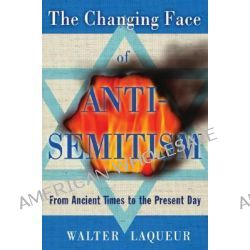The Changing Face of Anti-semitism, From Ancient Times to the Present Day by Walter Laqueur, 9780195341218.
