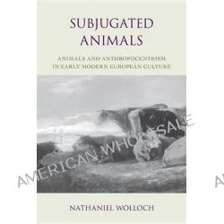 Subjugated Animals, Animals and Anthropocentrism in Early Modern European Culture by Nathaniel Wolloch, 9781591024941.