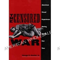 The Censored War, American Visual Experience During World War II by George H. Roeder, Jr., 9780300062915.